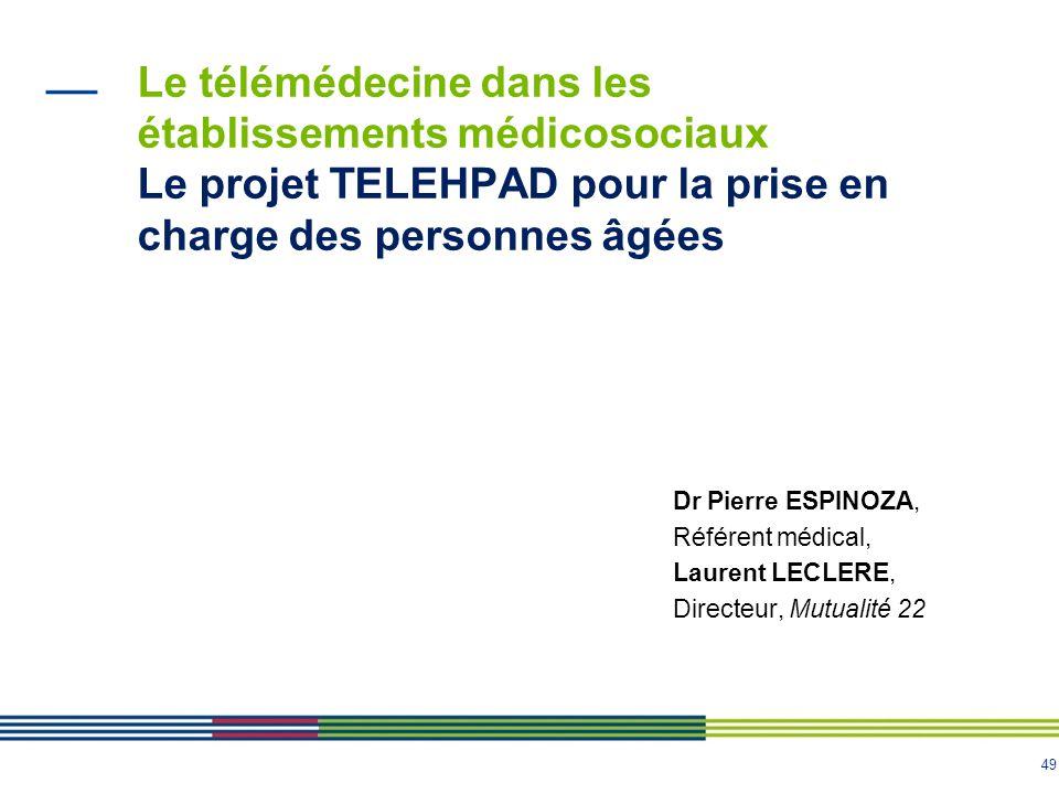 49 Le télémédecine dans les établissements médicosociaux Le projet TELEHPAD pour la prise en charge des personnes âgées Dr Pierre ESPINOZA, Référent m