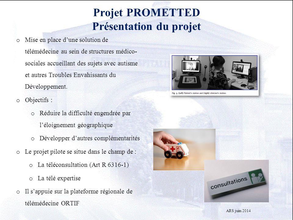 Projet PROMETTED Présentation du projet o Mise en place d'une solution de télémédecine au sein de structures médico- sociales accueillant des sujets a