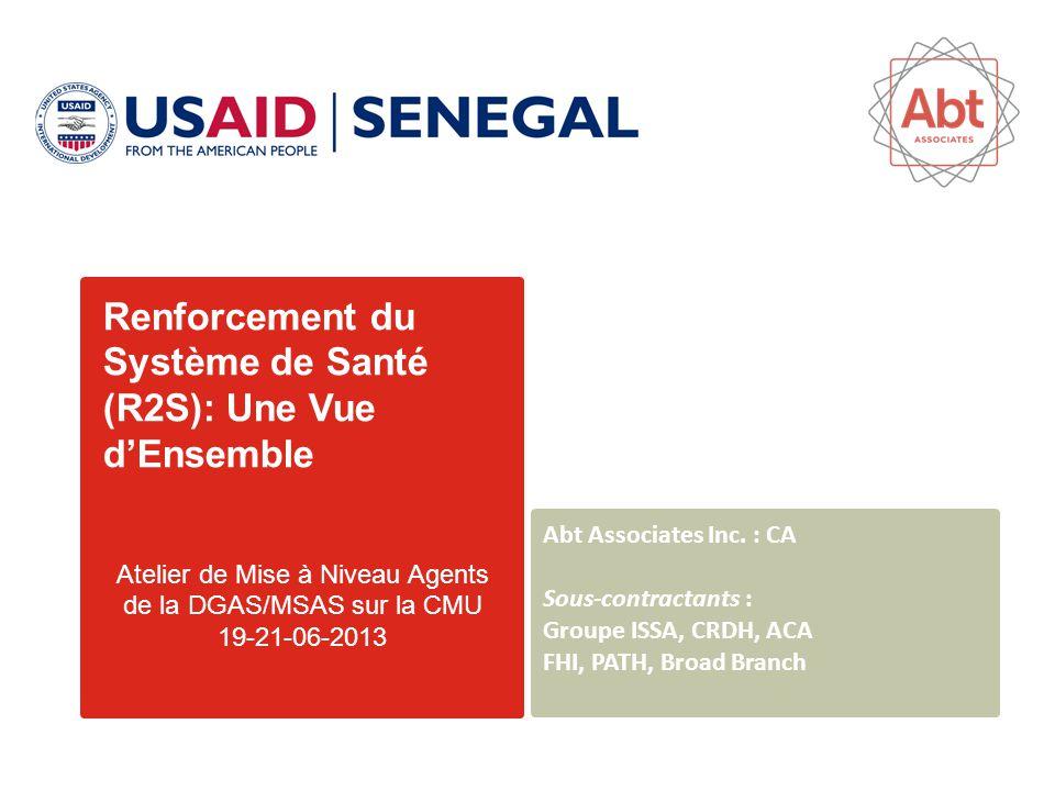 Renforcement du Système de Santé (R2S): Une Vue d'Ensemble Atelier de Mise à Niveau Agents de la DGAS/MSAS sur la CMU 19-21-06-2013 Abt Associates Inc.