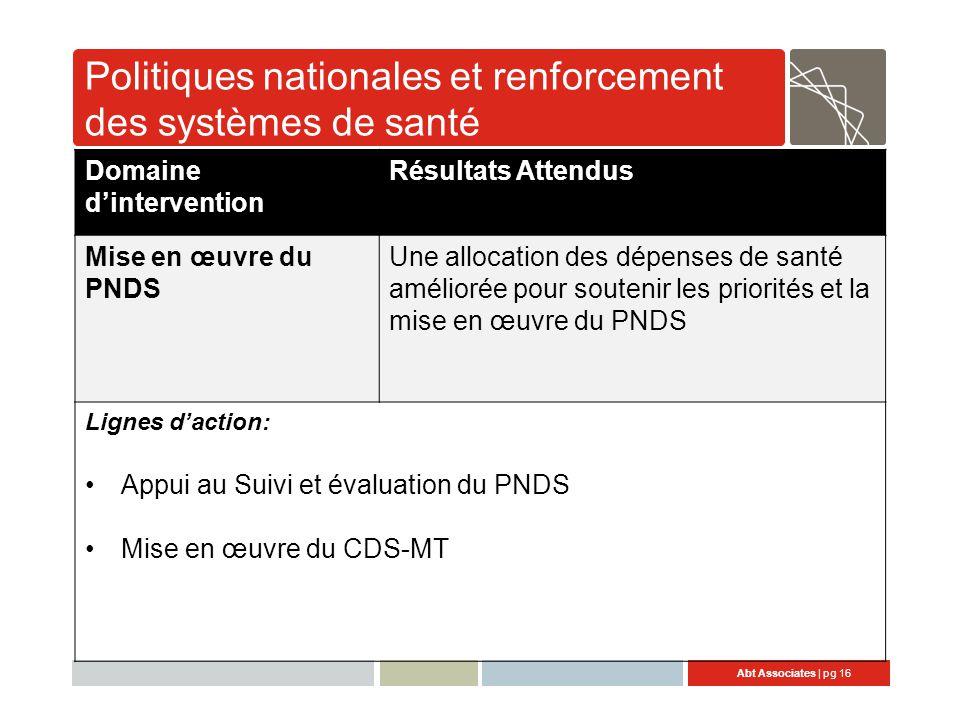 Abt Associates | pg 16 Politiques nationales et renforcement des systèmes de santé Domaine d'intervention Résultats Attendus Mise en œuvre du PNDS Une allocation des dépenses de santé améliorée pour soutenir les priorités et la mise en œuvre du PNDS Lignes d'action: Appui au Suivi et évaluation du PNDS Mise en œuvre du CDS-MT