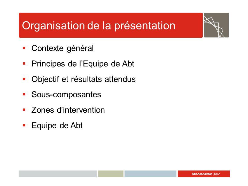 Abt Associates | pg 2 Organisation de la présentation  Contexte général  Principes de l'Equipe de Abt  Objectif et résultats attendus  Sous-composantes  Zones d'intervention  Equipe de Abt