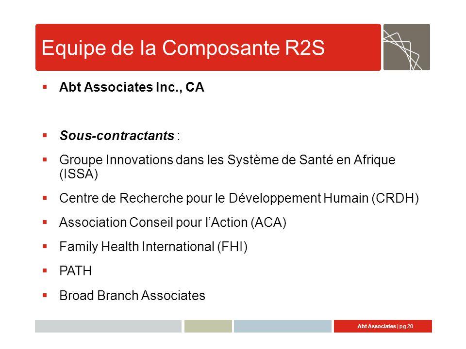 Abt Associates | pg 20 Equipe de la Composante R2S  Abt Associates Inc., CA  Sous-contractants :  Groupe Innovations dans les Système de Santé en Afrique (ISSA)  Centre de Recherche pour le Développement Humain (CRDH)  Association Conseil pour l'Action (ACA)  Family Health International (FHI)  PATH  Broad Branch Associates