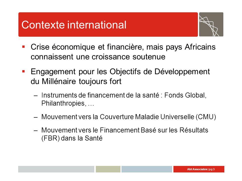 Abt Associates | pg 3 Contexte international  Crise économique et financière, mais pays Africains connaissent une croissance soutenue  Engagement pour les Objectifs de Développement du Millénaire toujours fort –Instruments de financement de la santé : Fonds Global, Philanthropies, … –Mouvement vers la Couverture Maladie Universelle (CMU) –Mouvement vers le Financement Basé sur les Résultats (FBR) dans la Santé