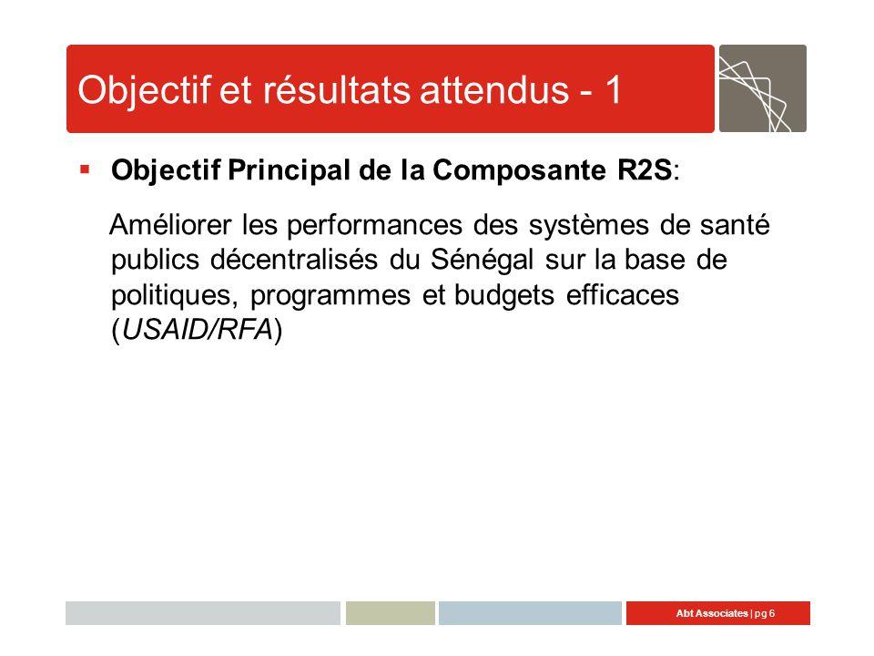 Abt Associates | pg 6 Objectif et résultats attendus - 1  Objectif Principal de la Composante R2S: Améliorer les performances des systèmes de santé publics décentralisés du Sénégal sur la base de politiques, programmes et budgets efficaces (USAID/RFA)