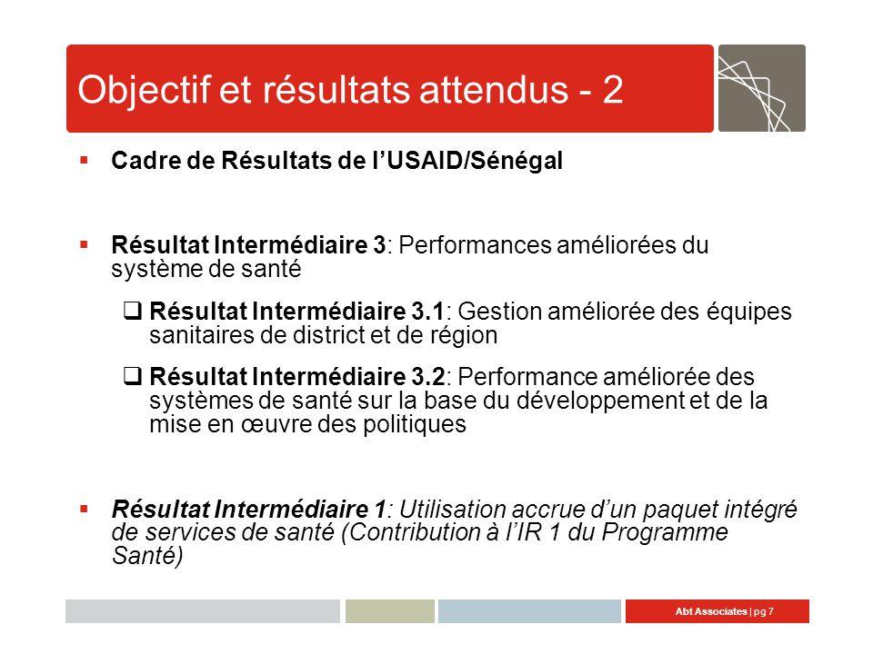 Abt Associates | pg 7 Objectif et résultats attendus - 2  Cadre de Résultats de l'USAID/Sénégal  Résultat Intermédiaire 3: Performances améliorées du système de santé  Résultat Intermédiaire 3.1: Gestion améliorée des équipes sanitaires de district et de région  Résultat Intermédiaire 3.2: Performance améliorée des systèmes de santé sur la base du développement et de la mise en œuvre des politiques  Résultat Intermédiaire 1: Utilisation accrue d'un paquet intégré de services de santé (Contribution à l'IR 1 du Programme Santé)