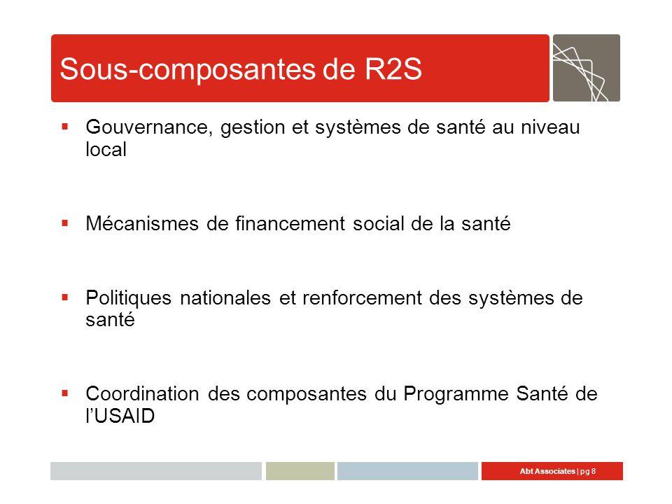Abt Associates | pg 8 Sous-composantes de R2S  Gouvernance, gestion et systèmes de santé au niveau local  Mécanismes de financement social de la santé  Politiques nationales et renforcement des systèmes de santé  Coordination des composantes du Programme Santé de l'USAID