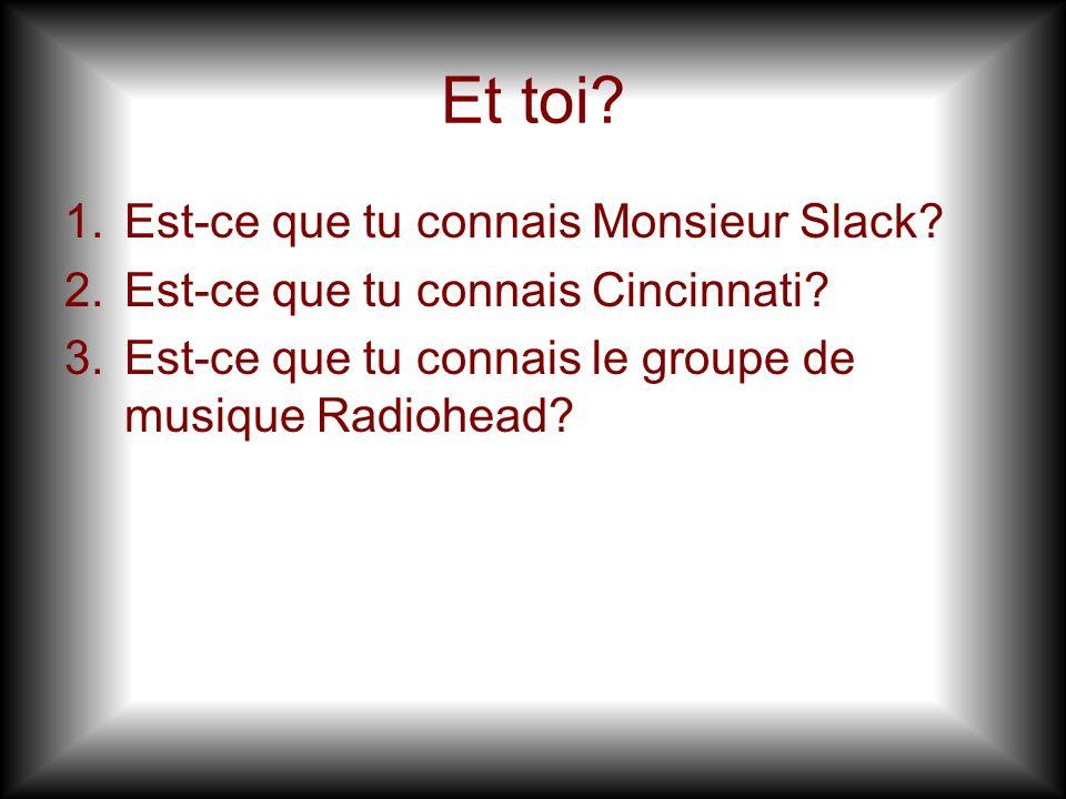 Et toi.1.Est-ce que tu connais Monsieur Slack. 2.Est-ce que tu connais Cincinnati.