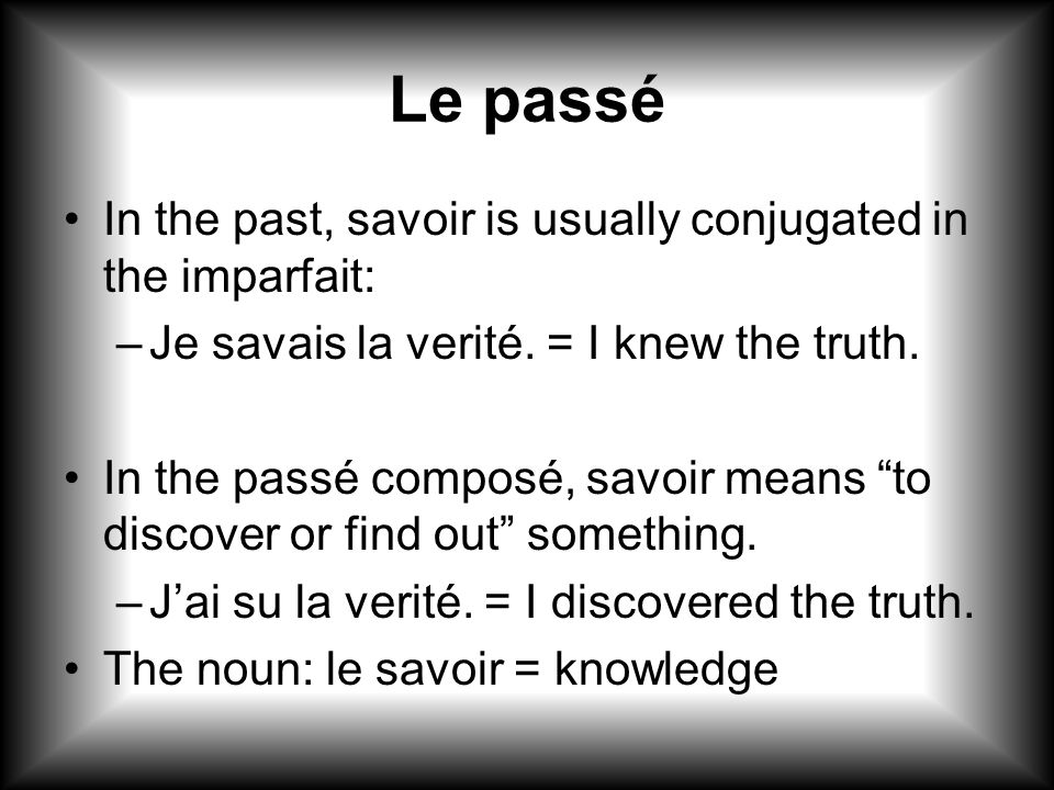 "Le passé In the past, savoir is usually conjugated in the imparfait: –Je savais la verité. = I knew the truth. In the passé composé, savoir means ""to"