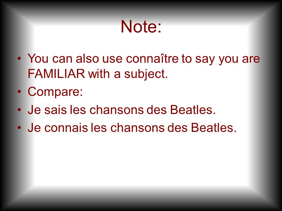 Note: You can also use connaître to say you are FAMILIAR with a subject. Compare: Je sais les chansons des Beatles. Je connais les chansons des Beatle