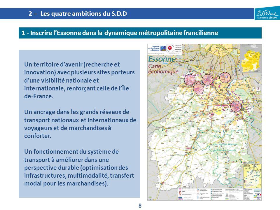 19 4 – Le plan d'actions du S.D.D Se déplacer plus facilement dans toute l'Essonne 2.1.Offrir des alternatives à l'usage de la voiture particulière, notamment dans les zones denses 2.2.Rendre possibles et plus faciles les déplacements internes et transversaux 2.3.Mettre en place une offre en mobilité adaptée dans les secteurs les moins denses du territoire Ambition 2 Objectif stratégiqueActions proposées 2.1 Offrir des alternatives à l usage de la voiture particulière notamment dans les zones denses Renforcer les liaisons en sites propres structurantes entre les pôles de Massy-Saclay, Orly et Evry-Corbeil Favoriser une accessibilité multimodale des zones d activités et commerciales d'importance Étudier l opportunité et développer des points d échange intermodaux Poursuivre la revalorisation du bus comme mode performant de transport collectif Continuer à promouvoir l usage du vélo Revaloriser la marche à pied 2.2 Rendre possibles et plus faciles les déplacements internes et transversaux Développer les transports collectifs est / ouest Rendre plus perméables les coupures fragmentant le territoire 2.3 Mettre en place une offre en mobilité adaptée dans les secteurs les moins denses du territoire Aménager et optimiser une offre garantissant le dynamisme du Sud Essonne Accompagner les secteurs en mutation pour garantir des déplacements durables