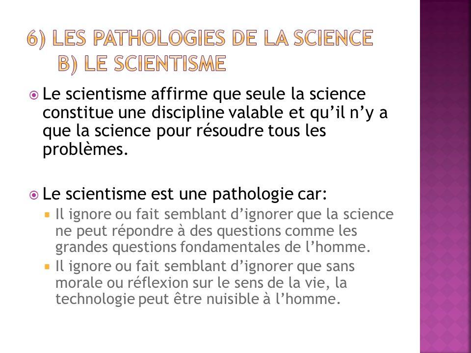  Le scientisme affirme que seule la science constitue une discipline valable et qu'il n'y a que la science pour résoudre tous les problèmes.  Le sci