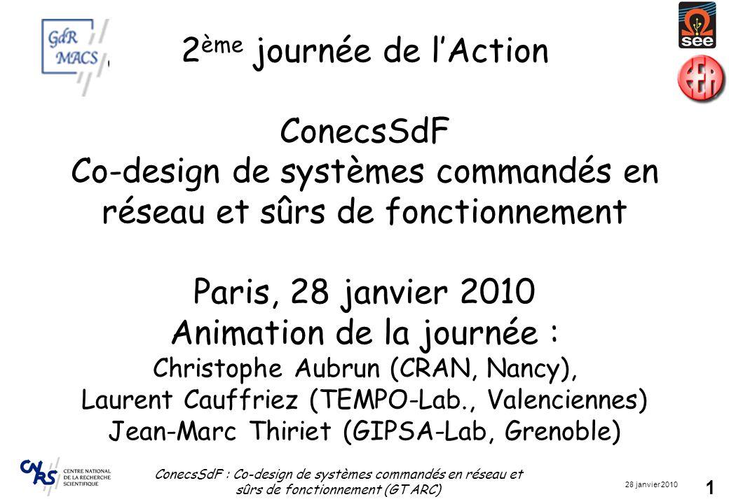 28 janvier 2010 ConecsSdF : Co-design de systèmes commandés en réseau et sûrs de fonctionnement (GT ARC) 1 2 ème journée de l'Action ConecsSdF Co-design de systèmes commandés en réseau et sûrs de fonctionnement Paris, 28 janvier 2010 Animation de la journée : Christophe Aubrun (CRAN, Nancy), Laurent Cauffriez (TEMPO-Lab., Valenciennes) Jean-Marc Thiriet (GIPSA-Lab, Grenoble)