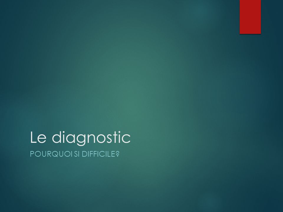Le diagnostic POURQUOI SI DIFFICILE?