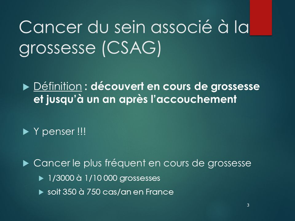 3 Cancer du sein associé à la grossesse (CSAG)  Définition : découvert en cours de grossesse et jusqu'à un an après l'accouchement  Y penser !!.