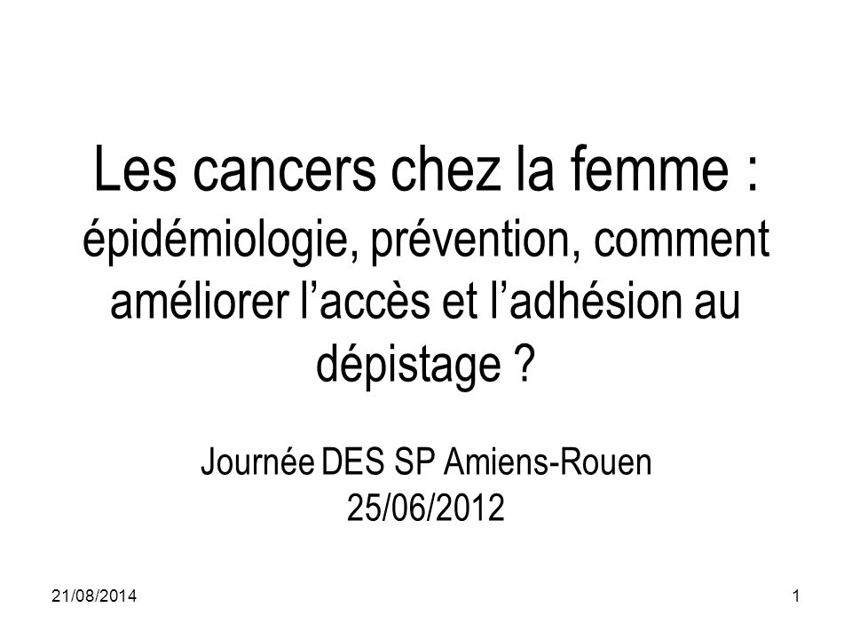 Les cancers chez la femme : épidémiologie, prévention, comment améliorer l'accès et l'adhésion au dépistage ? Journée DES SP Amiens-Rouen 25/06/2012 2