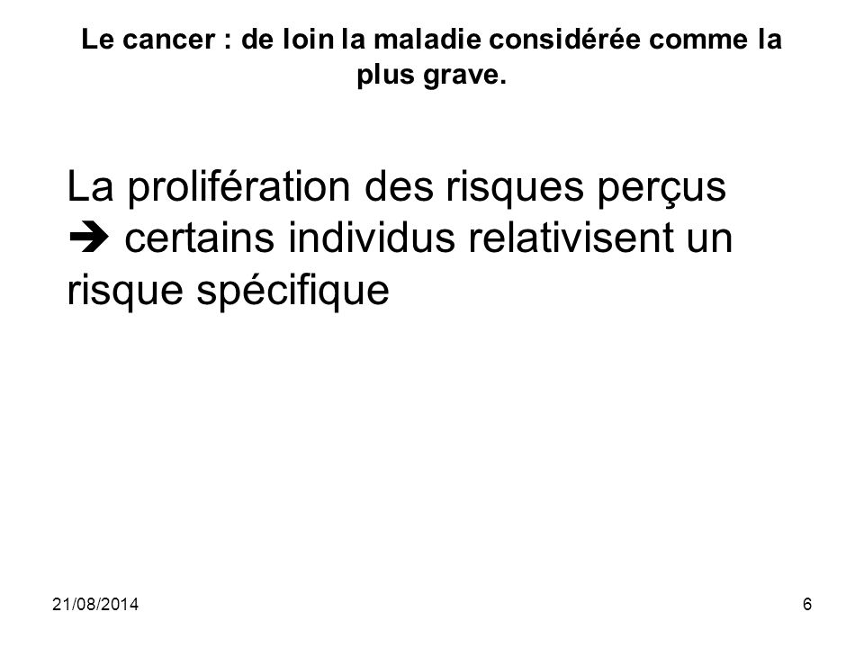 Le cancer : de loin la maladie considérée comme la plus grave. 21/08/20146 La prolifération des risques perçus  certains individus relativisent un ri