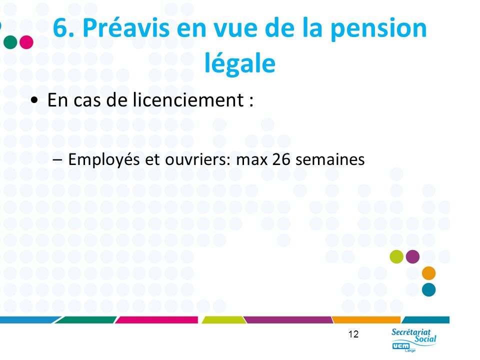 6. Préavis en vue de la pension légale En cas de licenciement : –Employés et ouvriers: max 26 semaines 12