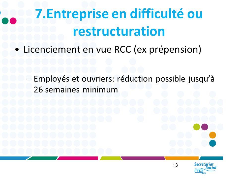 7.Entreprise en difficulté ou restructuration Licenciement en vue RCC (ex prépension) –Employés et ouvriers: réduction possible jusqu'à 26 semaines minimum 13