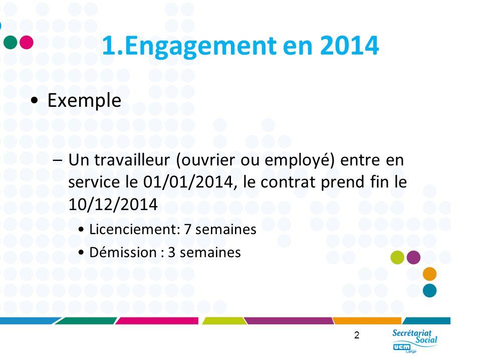 1.Engagement en 2014 Exemple –Un travailleur (ouvrier ou employé) entre en service le 01/01/2014, le contrat prend fin le 10/12/2014 Licenciement: 7 semaines Démission : 3 semaines 2