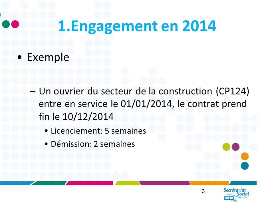 1.Engagement en 2014 Exemple –Un ouvrier du secteur de la construction (CP124) entre en service le 01/01/2014, le contrat prend fin le 10/12/2014 Licenciement: 5 semaines Démission: 2 semaines 3
