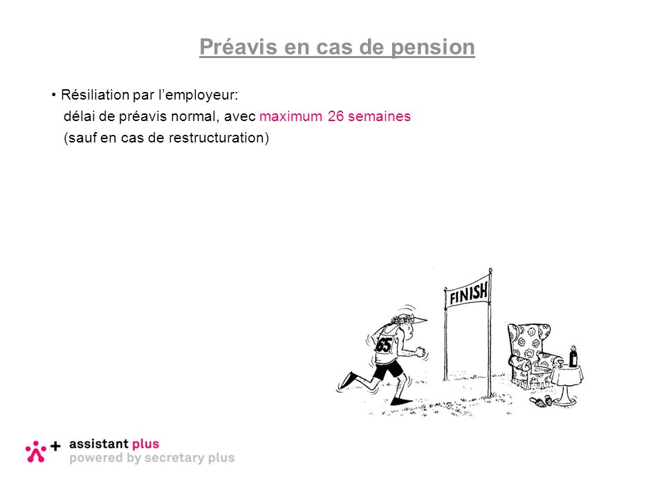Résiliation par l'employeur: délai de préavis normal, avec maximum 26 semaines (sauf en cas de restructuration) Préavis en cas de pension