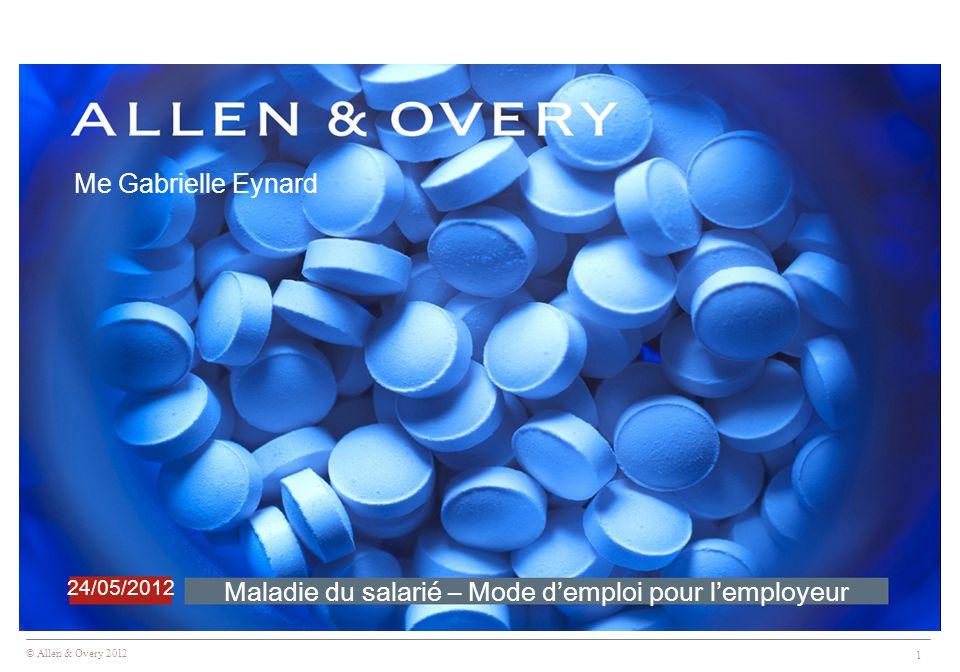 © Allen & Overy 2012 1 Maladie du salarié – Mode d'emploi pour l'employeur 24/05/2012 Me Gabrielle Eynard