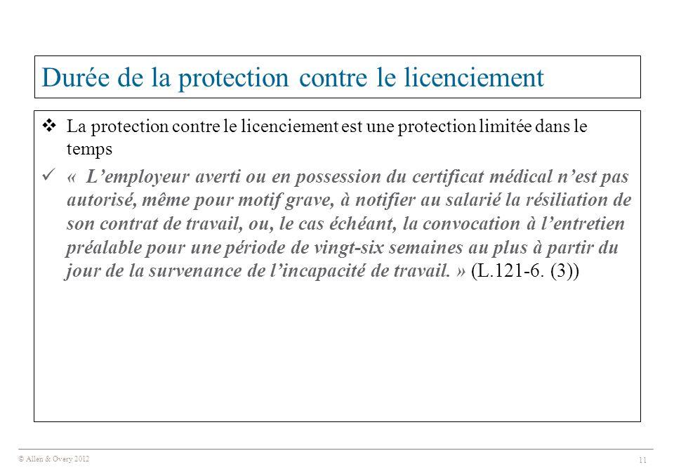 © Allen & Overy 2012 11 Durée de la protection contre le licenciement  La protection contre le licenciement est une protection limitée dans le temps « L'employeur averti ou en possession du certificat médical n'est pas autorisé, même pour motif grave, à notifier au salarié la résiliation de son contrat de travail, ou, le cas échéant, la convocation à l'entretien préalable pour une période de vingt-six semaines au plus à partir du jour de la survenance de l'incapacité de travail.