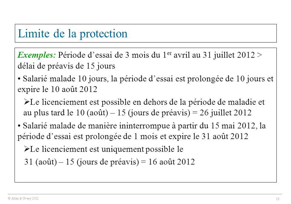 © Allen & Overy 2012 16 Limite de la protection Exemples: Période d'essai de 3 mois du 1 er avril au 31 juillet 2012 > délai de préavis de 15 jours Sa