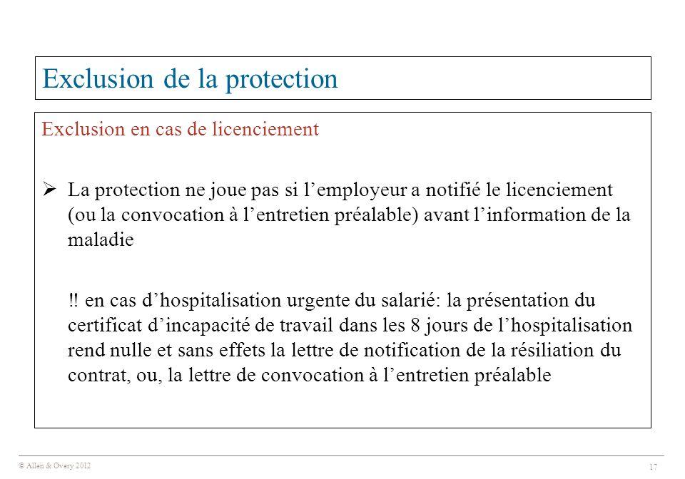 © Allen & Overy 2012 17 Exclusion de la protection Exclusion en cas de licenciement  La protection ne joue pas si l'employeur a notifié le licenciement (ou la convocation à l'entretien préalable) avant l'information de la maladie ‼ en cas d'hospitalisation urgente du salarié: la présentation du certificat d'incapacité de travail dans les 8 jours de l'hospitalisation rend nulle et sans effets la lettre de notification de la résiliation du contrat, ou, la lettre de convocation à l'entretien préalable
