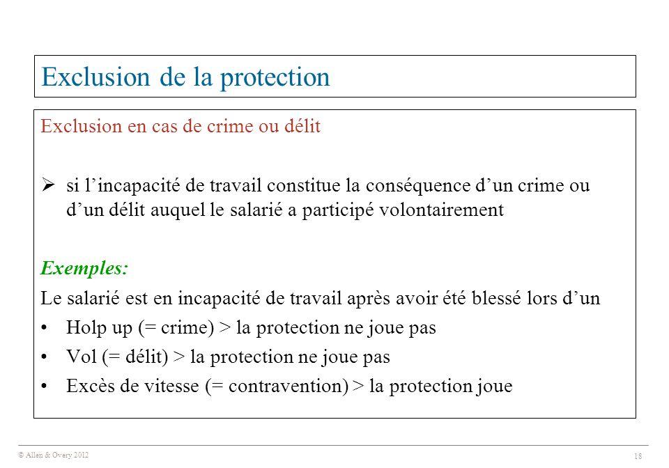 © Allen & Overy 2012 18 Exclusion de la protection Exclusion en cas de crime ou délit  si l'incapacité de travail constitue la conséquence d'un crime