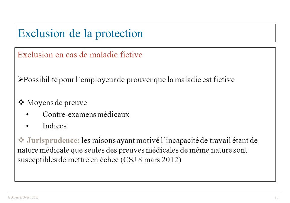 © Allen & Overy 2012 19 Exclusion de la protection Exclusion en cas de maladie fictive  Possibilité pour l'employeur de prouver que la maladie est fi