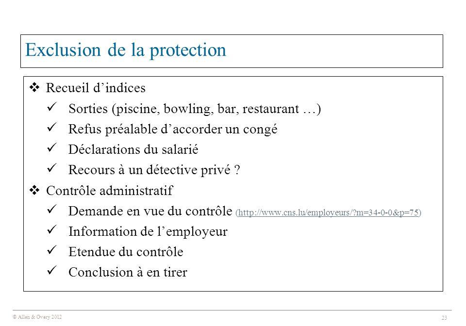 © Allen & Overy 2012 23 Exclusion de la protection  Recueil d'indices Sorties (piscine, bowling, bar, restaurant …) Refus préalable d'accorder un congé Déclarations du salarié Recours à un détective privé .