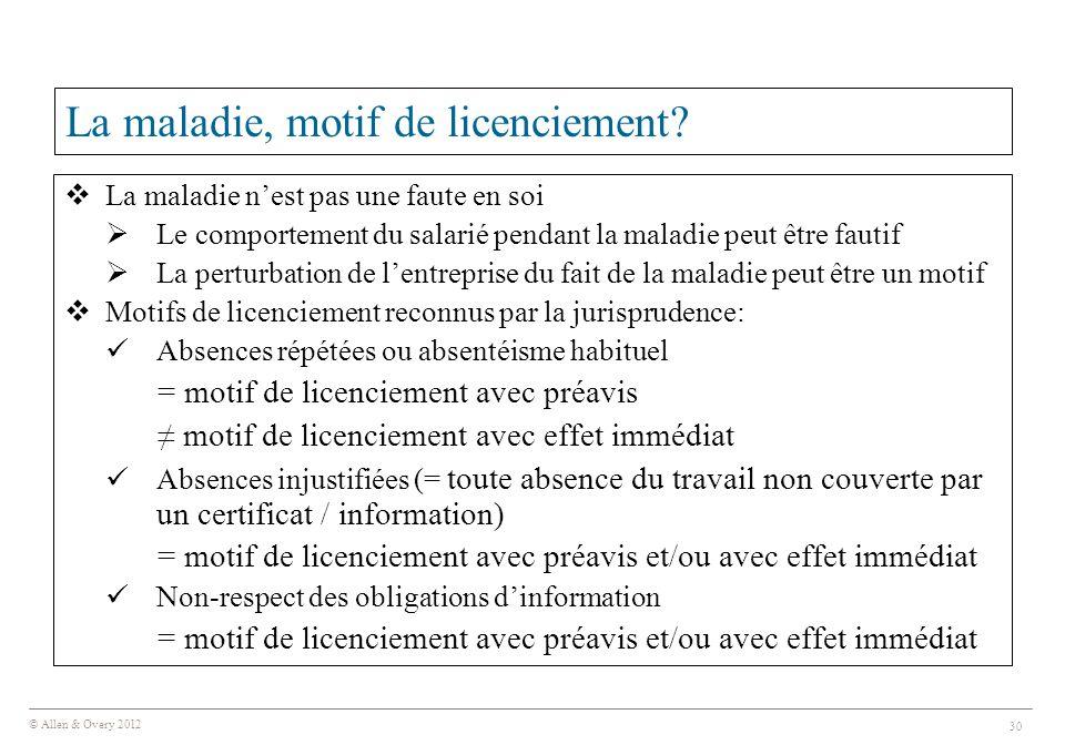 © Allen & Overy 2012 30 La maladie, motif de licenciement?  La maladie n'est pas une faute en soi  Le comportement du salarié pendant la maladie peu