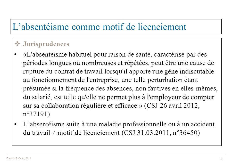 © Allen & Overy 2012 31 L'absentéisme comme motif de licenciement  Jurisprudences périodes longues ou nombreuses et répétées gêne indiscutable au fon