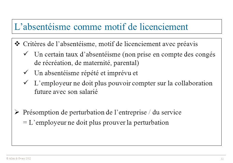 © Allen & Overy 2012 32 L'absentéisme comme motif de licenciement  Critères de l'absentéisme, motif de licenciement avec préavis Un certain taux d'absentéisme (non prise en compte des congés de récréation, de maternité, parental) Un absentéisme répété et imprévu et L'employeur ne doit plus pouvoir compter sur la collaboration future avec son salarié  Présomption de perturbation de l'entreprise / du service = L'employeur ne doit plus prouver la perturbation