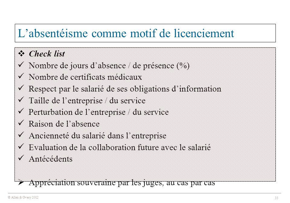 © Allen & Overy 2012 33 L'absentéisme comme motif de licenciement  Check list Nombre de jours d'absence / de présence (%) Nombre de certificats médic