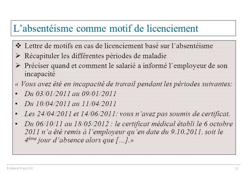 © Allen & Overy 2012 35 L'absentéisme comme motif de licenciement  Lettre de motifs en cas de licenciement basé sur l'absentéisme  Récapituler les différentes périodes de maladie  Préciser quand et comment le salarié a informé l'employeur de son incapacité « Vous avez été en incapacité de travail pendant les périodes suivantes: Du 03/01/2011 au 09/01/2011 Du 10/04/2011 au 11/04/2011 Les 24/04/2011 et 14/06/2011: vous n'avez pas soumis de certificat.