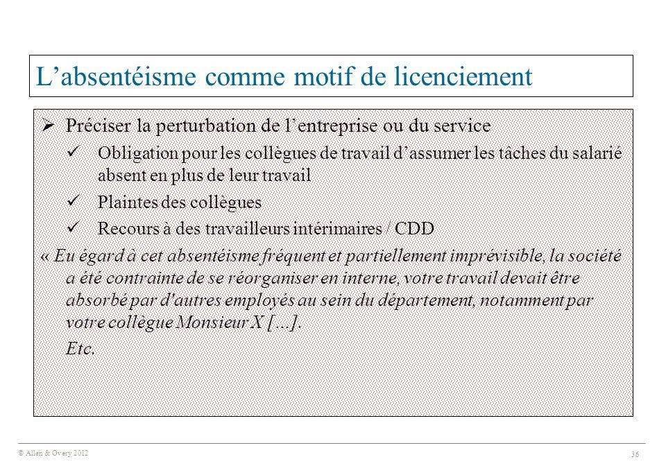 © Allen & Overy 2012 36 L'absentéisme comme motif de licenciement  Préciser la perturbation de l'entreprise ou du service Obligation pour les collègu