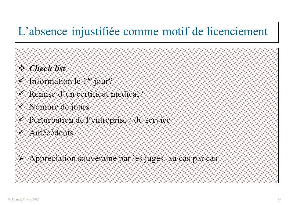 © Allen & Overy 2012 38 L'absence injustifiée comme motif de licenciement  Check list Information le 1 er jour? Remise d'un certificat médical? Nombr