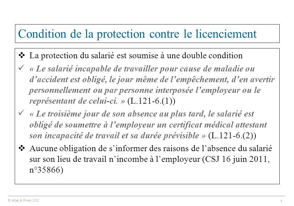 © Allen & Overy 2012 4 Condition de la protection contre le licenciement  La protection du salarié est soumise à une double condition « Le salarié incapable de travailler pour cause de maladie ou d'accident est obligé, le jour même de l'empêchement, d'en avertir personnellement ou par personne interposée l'employeur ou le représentant de celui-ci.