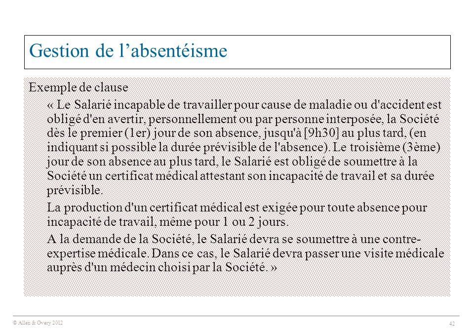© Allen & Overy 2012 42 Gestion de l'absentéisme Exemple de clause « Le Salarié incapable de travailler pour cause de maladie ou d'accident est obligé