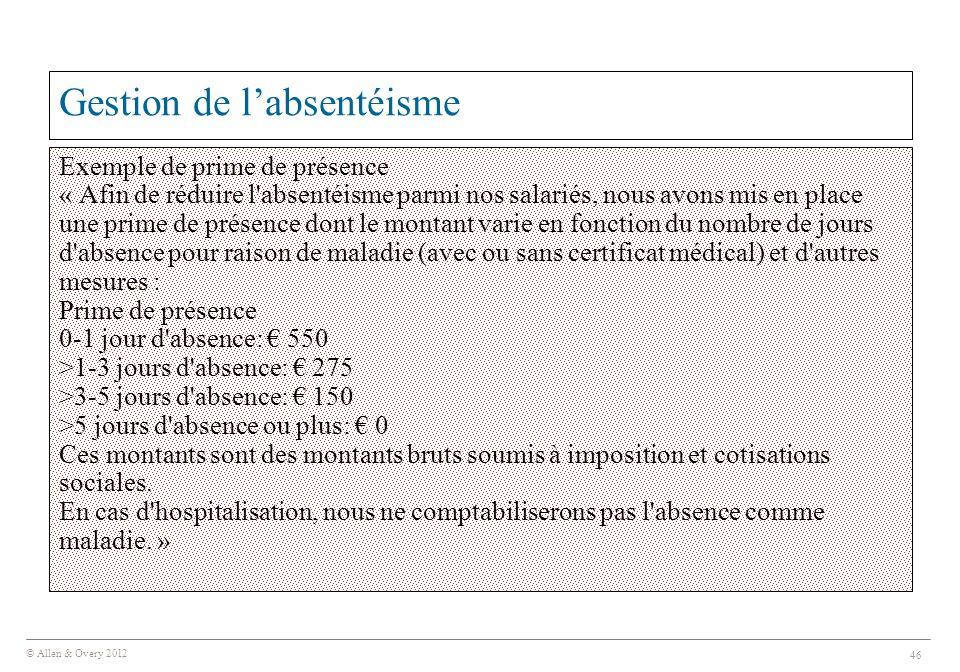 © Allen & Overy 2012 46 Gestion de l'absentéisme Exemple de prime de présence « Afin de réduire l absentéisme parmi nos salariés, nous avons mis en place une prime de présence dont le montant varie en fonction du nombre de jours d absence pour raison de maladie (avec ou sans certificat médical) et d autres mesures : Prime de présence 0-1 jour d absence: € 550 >1-3 jours d absence: € 275 >3-5 jours d absence: € 150 >5 jours d absence ou plus: € 0 Ces montants sont des montants bruts soumis à imposition et cotisations sociales.