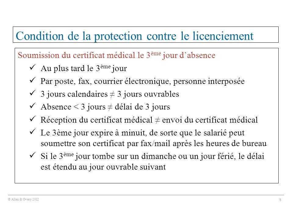 © Allen & Overy 2012 6 Condition de la protection contre le licenciement Soumission du certificat médical le 3 ème jour d'absence Au plus tard le 3 èm