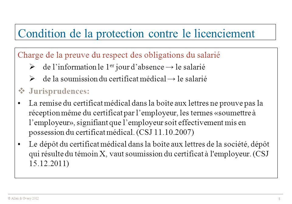© Allen & Overy 2012 8 Condition de la protection contre le licenciement Charge de la preuve du respect des obligations du salarié  de l'information le 1 er jour d'absence → le salarié  de la soumission du certificat médical → le salarié  Jurisprudences: La remise du certificat médical dans la boîte aux lettres ne prouve pas la réception même du certificat par l'employeur, les termes «soumettre à l'employeur», signifiant que l'employeur soit effectivement mis en possession du certificat médical.