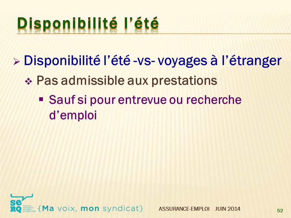 ASSURANCE-EMPLOI JUIN 2014  Disponibilité l'été -vs- voyages à l'étranger  Pas admissible aux prestations  Sauf si pour entrevue ou recherche d'emp