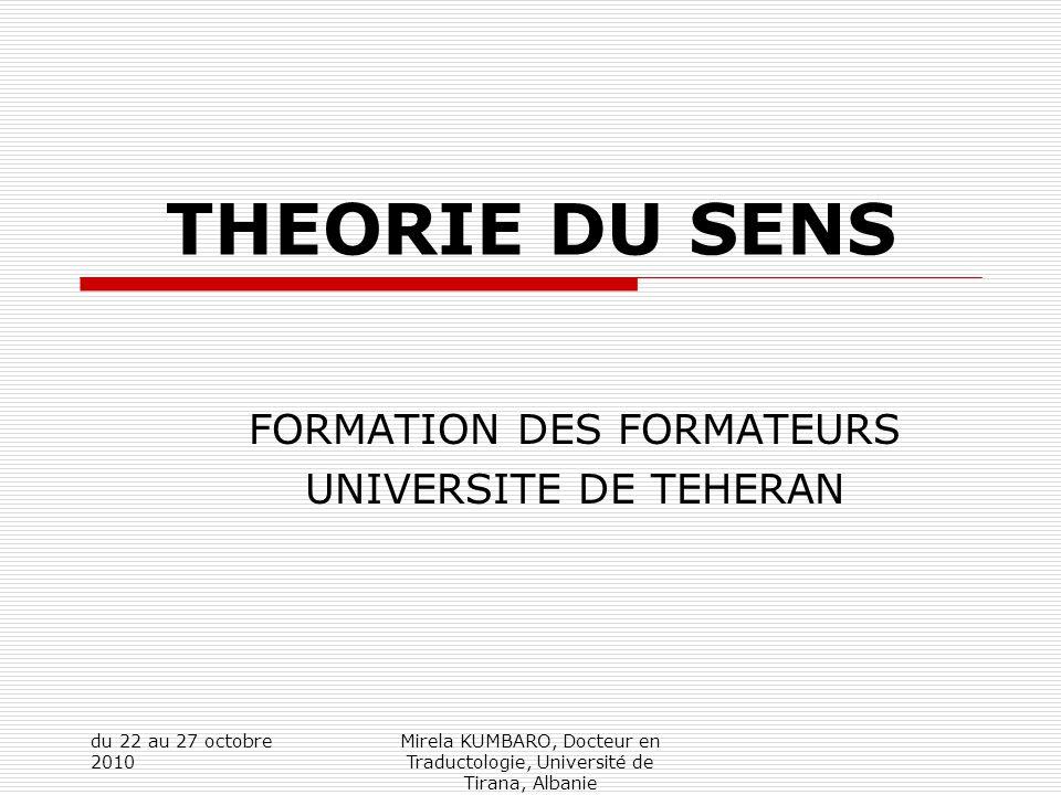du 22 au 27 octobre 2010 Mirela KUMBARO, Docteur en Traductologie, Université de Tirana, Albanie THEORIE DU SENS FORMATION DES FORMATEURS UNIVERSITE DE TEHERAN