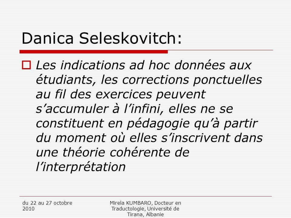 du 22 au 27 octobre 2010 Mirela KUMBARO, Docteur en Traductologie, Université de Tirana, Albanie Danica Seleskovitch:  Les indications ad hoc données aux étudiants, les corrections ponctuelles au fil des exercices peuvent s'accumuler à l'infini, elles ne se constituent en pédagogie qu'à partir du moment où elles s'inscrivent dans une théorie cohérente de l'interprétation
