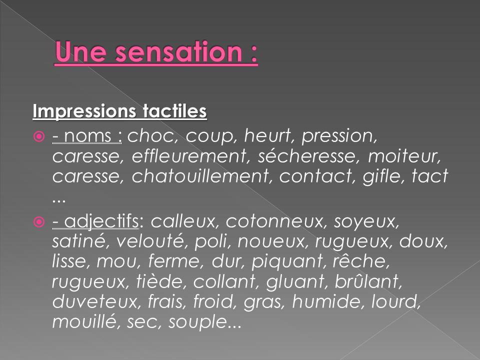 Impressions tactiles  - noms : choc, coup, heurt, pression, caresse, effleurement, sécheresse, moiteur, caresse, chatouillement, contact, gifle, tact
