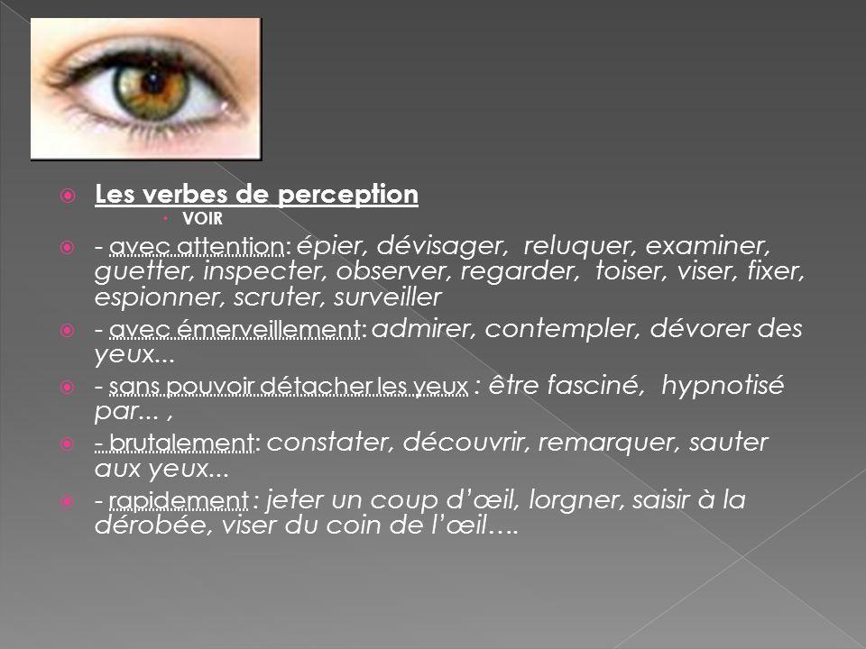  Les verbes de perception  VOIR  - avec attention: épier, dévisager, reluquer, examiner, guetter, inspecter, observer, regarder, toiser, viser, fix