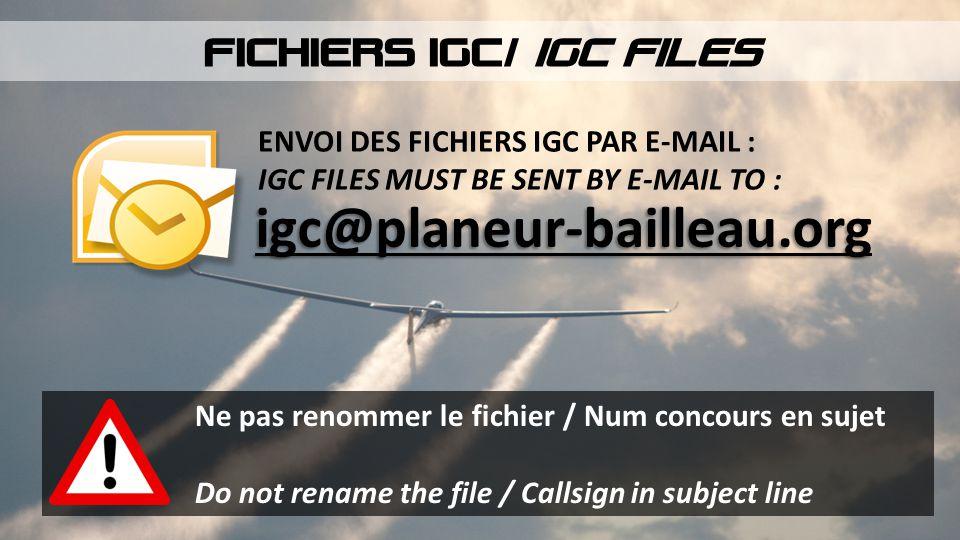 ENVOI DES FICHIERS IGC PAR E-MAIL : IGC FILES MUST BE SENT BY E-MAIL TO : igc@planeur-bailleau.org FICHIERS IGC/ IGC FILES Ne pas renommer le fichier